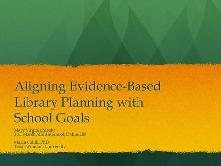 Aligning Evidence-Based Library Planning with School Goals Mary Virginia Meeks T.C. Marsh Middle School, Dallas ISD Maria Cahill, PhD Texas Woman's University.