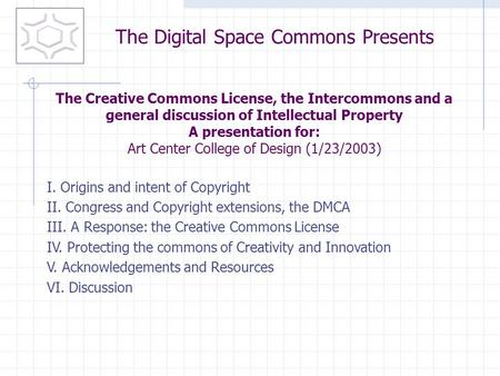 I. Origins and intent of Copyright II. Congress and Copyright extensions, the DMCA III. A Response: the Creative Commons License IV. Protecting the commons.