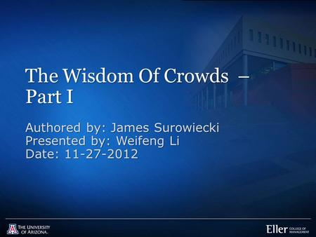 The Wisdom Of Crowds – Part I Authored by: James Surowiecki Presented by: Weifeng Li Date: 11-27-2012.