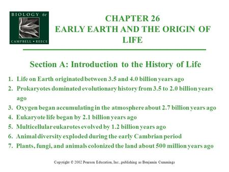 CHAPTER 26 EARLY EARTH AND THE ORIGIN OF LIFE Copyright © 2002 Pearson Education, Inc., publishing as Benjamin Cummings Section A: Introduction to the.