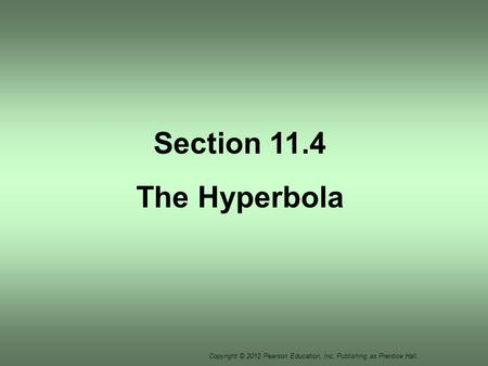 Copyright © 2012 Pearson Education, Inc. Publishing as Prentice Hall. Section 11.4 The Hyperbola.