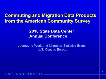 1 Commuting and Migration Data Products from the American Community Survey Journey-to-Work and Migration Statistics Branch U.S. Census Bureau 2010 State.