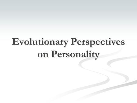 Evolutionary Perspectives on Personality. Copyright © 2005 The McGraw-Hill Companies, Inc. Permission required for reproduction or display. Origin Theories.