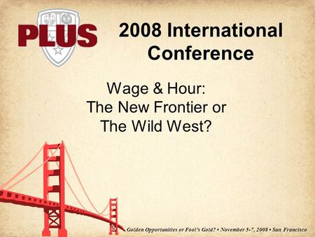 2008 International Conference Golden Opportunities or Fool's Gold? November 5-7, 2008 San Francisco Wage & Hour: The New Frontier or The Wild West?
