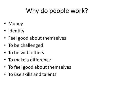 Why do people work? Money Identity Feel good about themselves To be challenged To be with others To make a difference To feel good about themselves To.