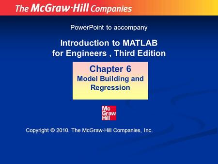 Introduction to MATLAB for Engineers, Third Edition Chapter 6 Model Building and Regression PowerPoint to accompany Copyright © 2010. The McGraw-Hill Companies,