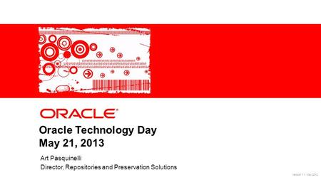 1Copyright © 2012, Oracle. All rights reserved.Confidential Oracle Technology Day May 21, 2013 Art Pasquinelli Director, Repositories and Preservation.