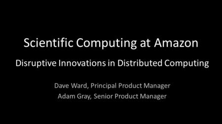 Scientific Computing at Amazon Disruptive Innovations in Distributed Computing Dave Ward, Principal Product Manager Adam Gray, Senior Product Manager.