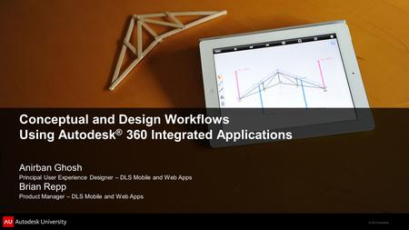 © 2012 Autodesk Conceptual and Design Workflows Using Autodesk ® 360 Integrated Applications Anirban Ghosh Principal User Experience Designer – DLS Mobile.
