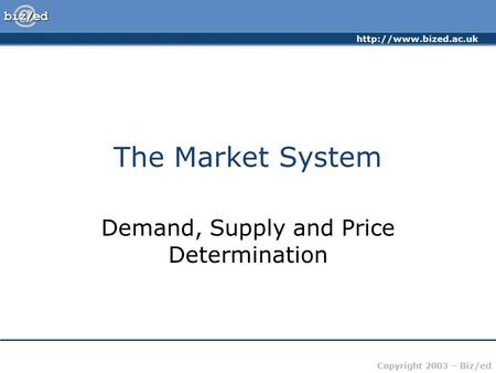 Copyright 2003 – Biz/ed The Market System Demand, Supply and Price Determination.
