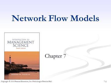 7-1 Copyright © 2010 Pearson Education, Inc. Publishing as Prentice Hall Network Flow Models Chapter 7.