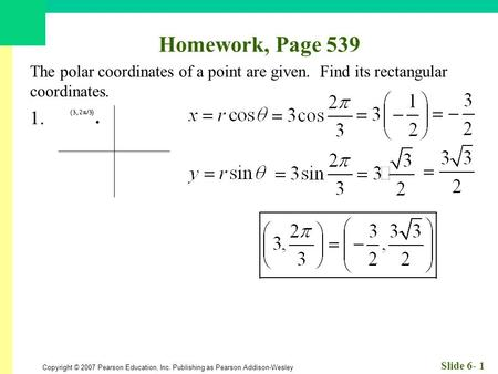 Copyright © 2007 Pearson Education, Inc. Publishing as Pearson Addison-Wesley Slide 6- 1 Homework, Page 539 The polar coordinates of a point are given.