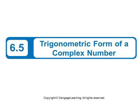 Copyright © Cengage Learning. All rights reserved. 6.5 Trigonometric Form of a Complex Number.