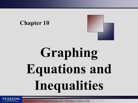 Copyright © 2011 Pearson Education, Inc. Publishing as Prentice Hall. Chapter 10 Graphing Equations and Inequalities.