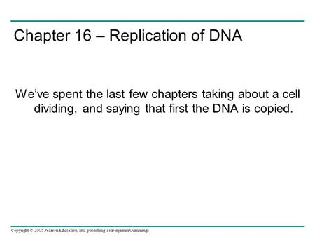 Copyright © 2005 Pearson Education, Inc. publishing as Benjamin Cummings Chapter 16 – Replication of DNA We've spent the last few chapters taking about.