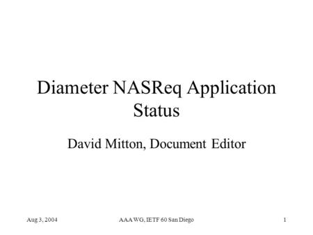 Aug 3, 2004AAA WG, IETF 60 San Diego1 Diameter NASReq Application Status David Mitton, Document Editor.