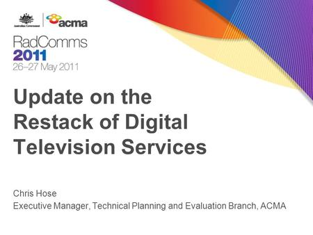 Update on the Restack of Digital Television Services Chris Hose Executive Manager, Technical Planning and Evaluation Branch, ACMA.