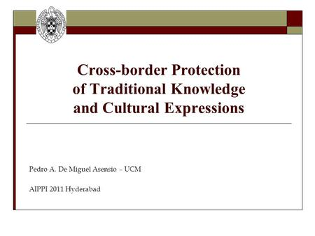 Cross-border Protection of Traditional Knowledge and Cultural Expressions Pedro A. De Miguel Asensio – UCM AIPPI 2011 Hyderabad.
