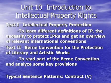 Unit 10 Introduction to Intellectual Property Rights Text I Intellectual Property Protection -To learn different definitions of IP, the necessity to protect.