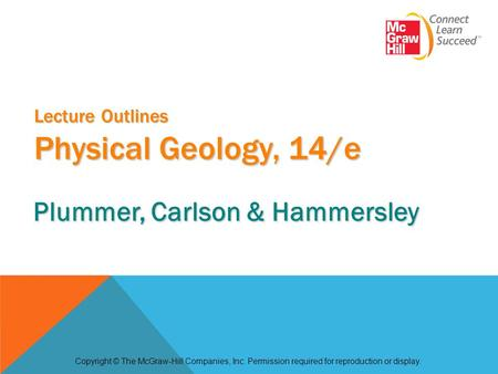 Lecture Outlines Physical Geology, 14/e Copyright © The McGraw-Hill Companies, Inc. Permission required for reproduction or display. Plummer, Carlson &