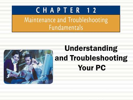 Understanding and Troubleshooting Your PC. Chapter 12: Maintenance and Troubleshooting Fundamentals2 Chapter Objectives  In this chapter, you will learn: