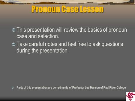 Pronoun Case Lesson  This presentation will review the basics of pronoun case and selection.  Take careful notes and feel free to ask questions during.