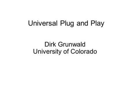 Universal Plug and Play Dirk Grunwald University of Colorado.
