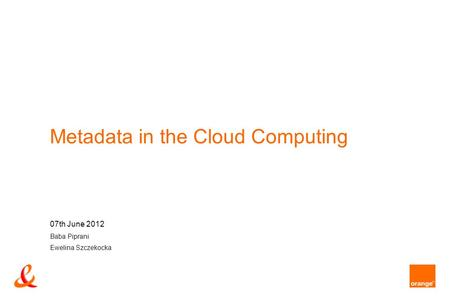 Metadata in the Cloud Computing 07th June 2012 Baba Piprani Ewelina Szczekocka.