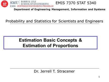 1 Dr. Jerrell T. Stracener EMIS 7370 STAT 5340 Probability and Statistics for Scientists and Engineers Department of Engineering Management, Information.