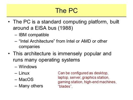 "The PC The PC is a standard computing platform, built around a EISA bus (1988) –IBM compatible –""Intel Architecture"" from Intel or AMD or other companies."