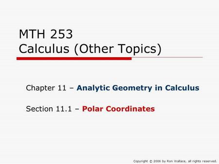 MTH 253 Calculus (Other Topics) Chapter 11 – Analytic Geometry in Calculus Section 11.1 – Polar Coordinates Copyright © 2006 by Ron Wallace, all rights.