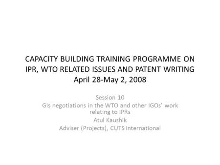 CAPACITY BUILDING TRAINING PROGRAMME ON IPR, WTO RELATED ISSUES AND PATENT WRITING April 28-May 2, 2008 Session 10 GIs negotiations in the WTO and other.