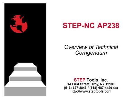 STEP-NC AP238 STEP Tools, Inc. 14 First Street, Troy, NY 12180 (518) 687-2848 / (518) 687-4420 fax  Overview of Technical Corrigendum.