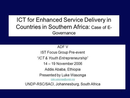 "1 ICT for Enhanced Service Delivery in Countries in Southern Africa: Case of E- Governance ADF V IST Focus Group Pre-event ""ICT & Youth Entrepreneurship"""