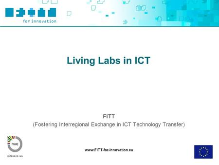 Www.FITT-for-Innovation.eu Living Labs in ICT FITT (Fostering Interregional Exchange in ICT Technology Transfer)