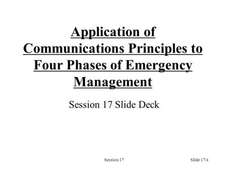 Session 171 Application of Communications Principles to Four Phases of Emergency Management Session 17 Slide Deck Slide 17-