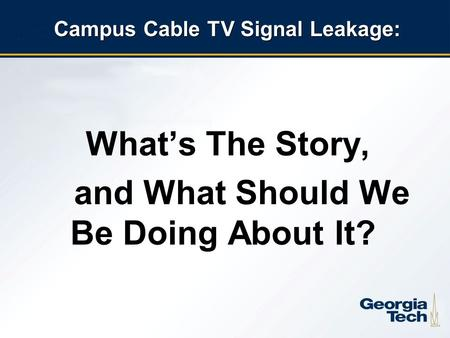 1 Campus Cable TV Signal Leakage: What's The Story, and What Should We Be Doing About It?