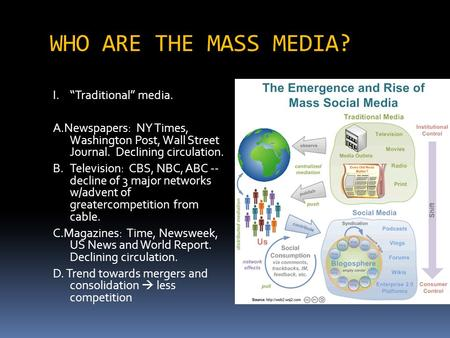 "WHO ARE THE MASS MEDIA? I.""Traditional"" media. A.Newspapers: NY Times, Washington Post, Wall Street Journal. Declining circulation. B.Television: CBS,"