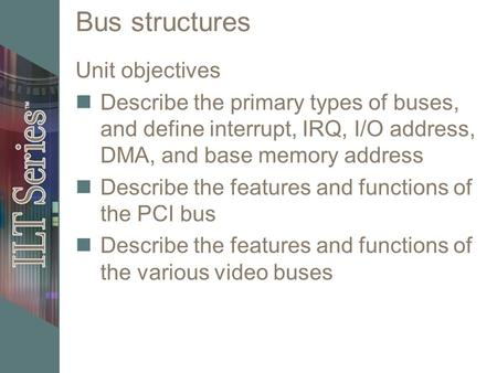 Bus structures Unit objectives Describe the primary types of buses, and define interrupt, IRQ, I/O address, DMA, and base memory address Describe the features.