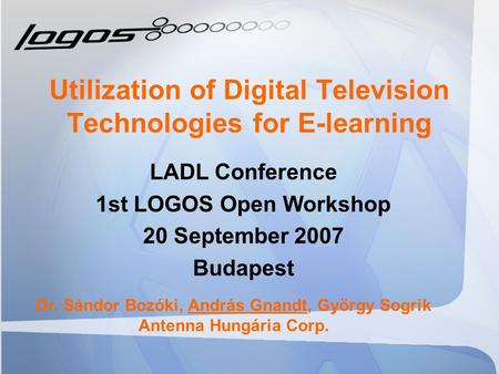 Utilization of Digital Television Technologies for E-learning LADL Conference 1st LOGOS Open Workshop 20 September 2007 Budapest Dr. Sándor Bozóki, András.