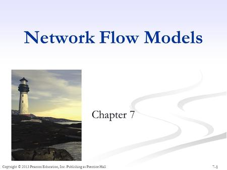 7-1 Copyright © 2013 Pearson Education, Inc. Publishing as Prentice Hall Network Flow Models Chapter 7.