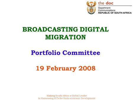 Making South Africa a Global Leader in Harnessing ICTs for Socio-economic Development BROADCASTING DIGITAL MIGRATION Portfolio Committee 19 February 2008.