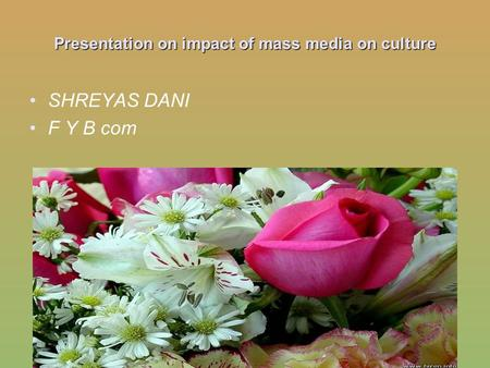 Presentation on impact <strong>of</strong> mass media on culture SHREYAS DANI F Y B com.