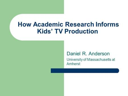 How Academic Research Informs Kids' TV Production Daniel R. Anderson University of Massachusetts at Amherst.