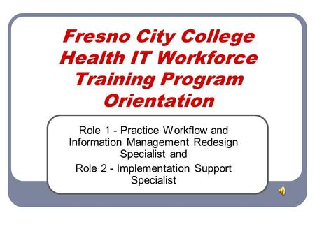 Fresno City College Health IT Workforce Training Program Orientation Role 1 - Practice Workflow and Information Management Redesign Specialist and Role.