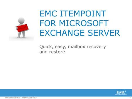 1EMC CONFIDENTIAL—INTERNAL USE ONLY EMC ITEMPOINT FOR MICROSOFT EXCHANGE SERVER Quick, easy, mailbox recovery and restore.