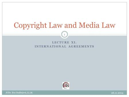 LECTURE XI. INTERNATIONAL AGREEMENTS Copyright Law and Media Law 26.11.2014 JUDr. Eva Ondřejová, LL.M. 1.
