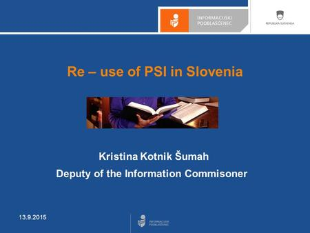 13.9.2015 Re – use of PSI in Slovenia Kristina Kotnik Šumah Deputy of the Information Commisoner.