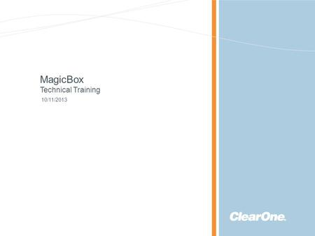 ©2013 ClearOne Communications. Confidential and proprietary. MagicBox Technical Training 10/11/2013.