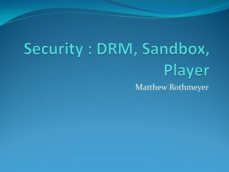 "Matthew Rothmeyer. Digital Rights Management (DRM) "" A class of technologies that are used by hardware manufacturers, publishers, copyright holders, and."